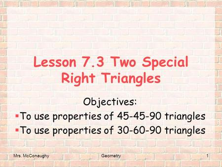 Mrs. McConaughyGeometry1 Lesson 7.3 Two Special Right Triangles Objectives:  To use properties of 45-45-90 triangles  To use properties of 30-60-90 triangles.
