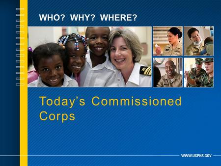WHO? WHY? WHERE? Today's Commissioned Corps. WHO WE ARE.