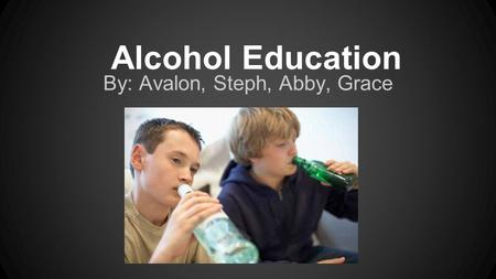 Alcohol Education By: Avalon, Steph, Abby, Grace.
