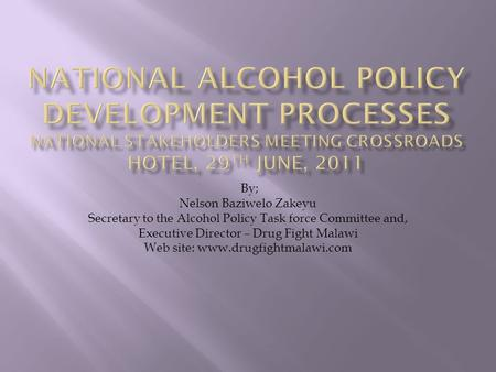 By; Nelson Baziwelo Zakeyu Secretary to the Alcohol Policy Task force Committee and, Executive Director – Drug Fight Malawi Web site: www.drugfightmalawi.com.