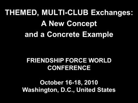FRIENDSHIP FORCE WORLD CONFERENCE October 16-18, 2010 Washington, D.C., United States THEMED, MULTI-CLUB Exchanges: A New Concept and a Concrete Example.