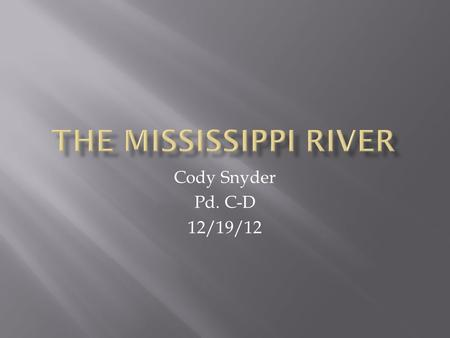 Cody Snyder Pd. C-D 12/19/12. The Mississippi river is one of the longest rivers in the world. The Mississippi river is the longest in the united states.