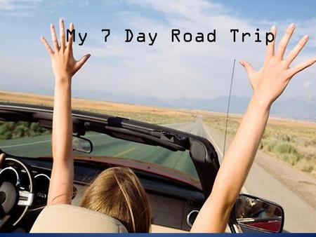 My 7 Day Road Trip. My Route Day 1 Day 2 Day 3 Days 4, 5 Day 6, 7.