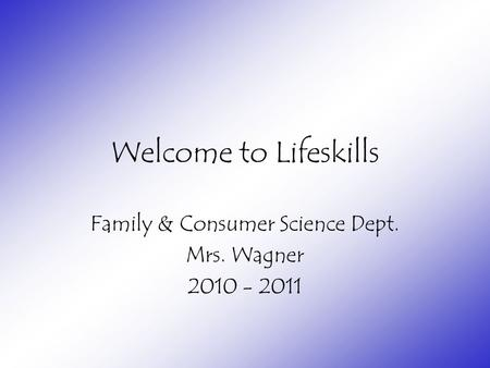 Welcome to Lifeskills Family & Consumer Science Dept. Mrs. Wagner 2010 - 2011.
