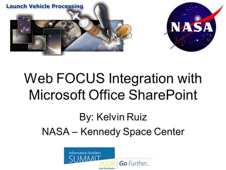 Web FOCUS Integration with Microsoft Office SharePoint By: Kelvin Ruiz NASA – Kennedy Space Center.