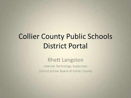 Collier County Public Schools District Portal Rhett Langston Internet Technology Supervisor District School Board of Collier County.