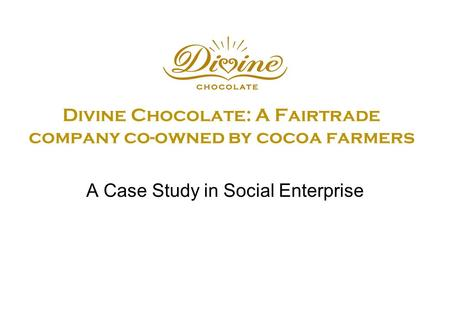 Divine Chocolate: A Fairtrade company co-owned by cocoa farmers A Case Study in Social Enterprise.