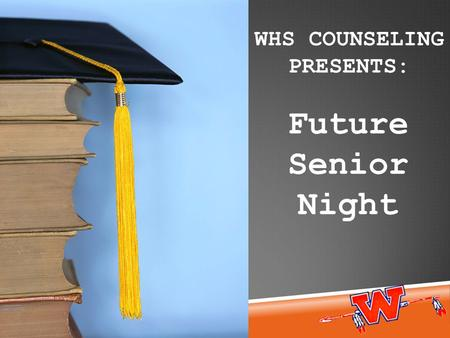 Future Senior Night WHS COUNSELING PRESENTS:. Senior activities Graduation Requirements High school requirements vs. college requirements Typical senior.