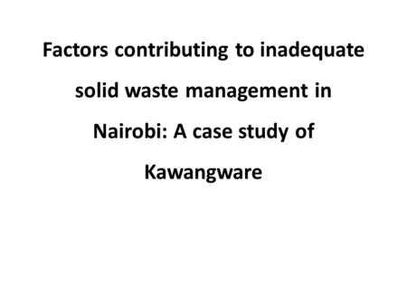 Factors contributing to inadequate solid waste management in Nairobi: A case study of Kawangware.