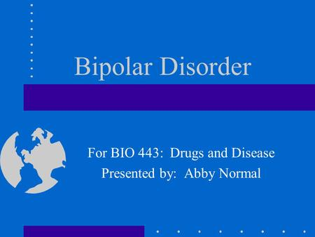 Bipolar Disorder For BIO 443: Drugs and Disease Presented by: Abby Normal.
