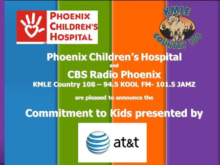 Phoenix Children's Hospital and CBS Radio Phoenix KMLE Country 108 – 94.5 KOOL FM- 101.5 JAMZ are pleased to announce the Commitment to Kids presented.