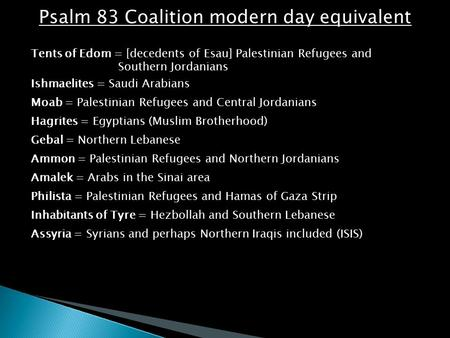 Psalm 83 Coalition modern day equivalent Tents of Edom = [decedents of Esau] Palestinian Refugees and Southern Jordanians Ishmaelites = Saudi Arabians.