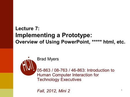 1 Lecture 7: Implementing a Prototype: Overview of Using PowerPoint, ***** html, etc. Brad Myers 05-863 / 08-763 / 46-863: Introduction to Human Computer.