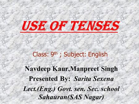 Use Of Tenses Navdeep Kaur,Manpreet Singh Presented By: Sarita Sexena Lect.(Eng.) Govt. sen. Sec. school Sahauran(SAS Nagar) Class: 9 th ; Subject: English.