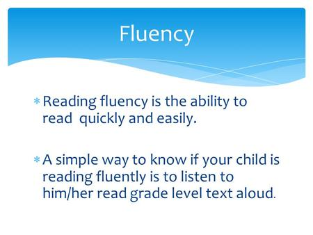  Reading fluency is the ability to read quickly and easily.  A simple way to know if your child is reading fluently is to listen to him/her read grade.