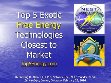 Top 5 Exotic Free Energy Technologies Closest to Market By Sterling D. Allan: CEO, PES Network, Inc., NEC; founder, NEST Evolve Expo, Denver, Colorado;