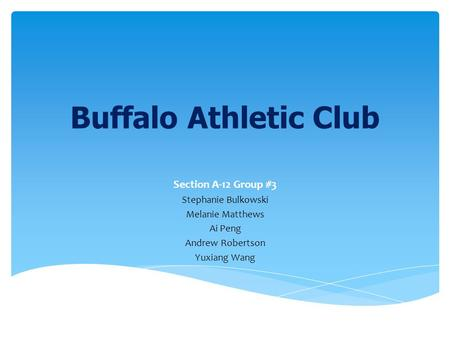 Buffalo Athletic Club Section A-12 Group #3 Stephanie Bulkowski Melanie Matthews Ai Peng Andrew Robertson Yuxiang Wang.