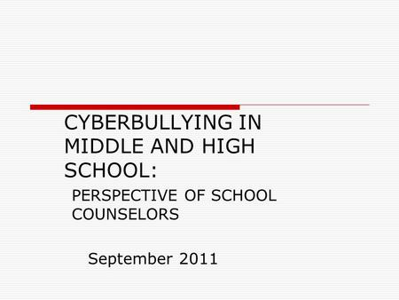 CYBERBULLYING IN MIDDLE AND HIGH SCHOOL: PERSPECTIVE OF SCHOOL COUNSELORS September 2011.