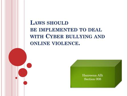 L AWS SHOULD BE IMPLEMENTED TO DEAL WITH C YBER BULLYING AND ONLINE VIOLENCE. Hazreena Alli Section 008 Hazreena Alli Section 008.