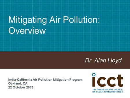 Mitigating Air Pollution: Overview Dr. Alan Lloyd India-California Air Pollution Mitigation Program Oakland, CA 22 October 2013.