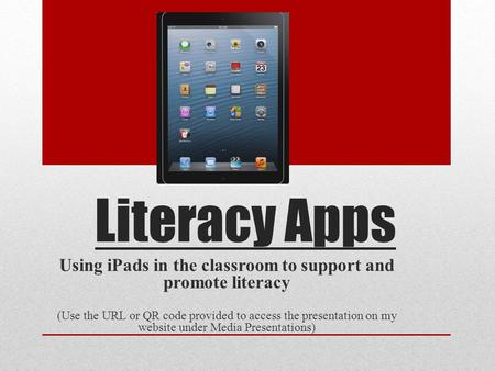 Literacy Apps Using iPads in the classroom to support and promote literacy (Use the URL or QR code provided to access the presentation on my website under.