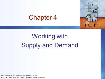 Chapter 4 Working with Supply and Demand ECONOMICS: Principles and Applications, 4e HALL & LIEBERMAN, © 2008 Thomson South-Western.