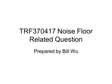 TRF370417 Noise Floor Related Question Prepared by Bill Wu.