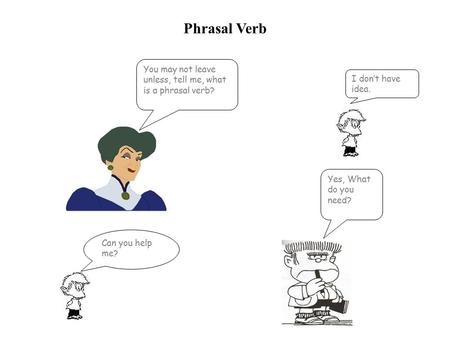 Phrasal Verb You may not leave unless, tell me, what is a phrasal verb? I don't have idea. Yes, What do you need? Can you help me?