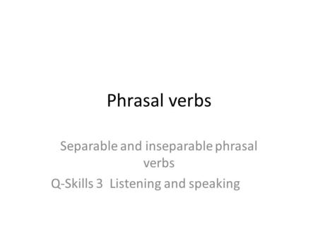 Phrasal verbs Separable and inseparable phrasal verbs Q-Skills 3 Listening and speaking.