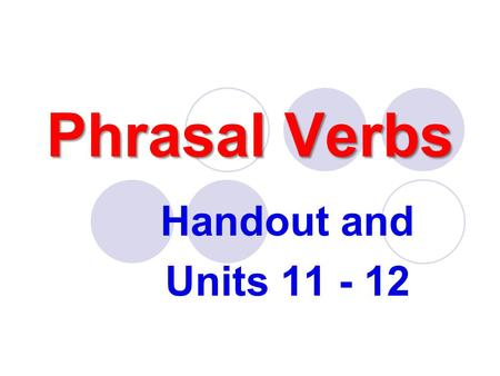 Phrasal Verbs Handout and Units 11 - 12. How can I learn the phrasal verbs? By heart!