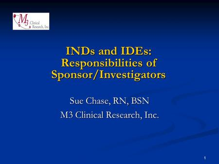 1 INDs and IDEs: Responsibilities of Sponsor/Investigators Sue Chase, RN, BSN M3 Clinical Research, Inc.