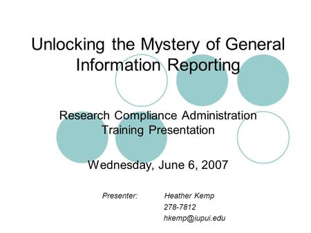 Unlocking the Mystery of General Information Reporting Research Compliance Administration Training Presentation Wednesday, June 6, 2007 Presenter:Heather.