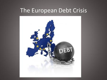 The European Debt Crisis. What caused the global recession of 08? And thus caused the European debt crisis.