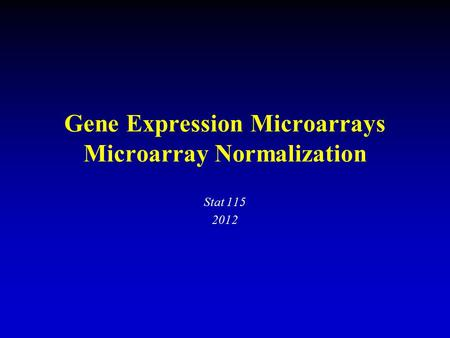 Gene Expression Microarrays Microarray Normalization Stat 115 2012.