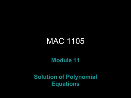 Rev.S08 MAC 1105 Module 11 Solution of Polynomial Equations.