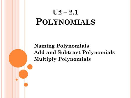 Naming Polynomials Add and Subtract Polynomials Multiply Polynomials