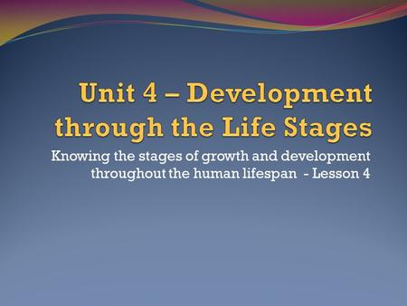 Knowing the stages of growth and development throughout the human lifespan - Lesson 4.
