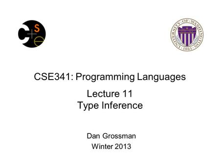 CSE341: Programming Languages Lecture 11 Type Inference Dan Grossman Winter 2013.