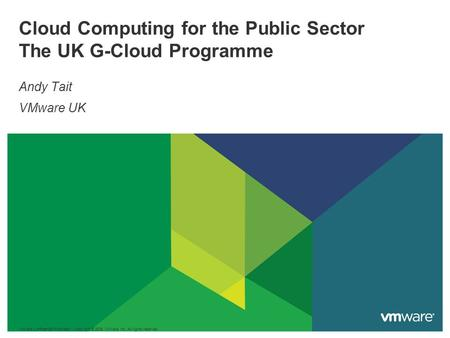 Cloud Computing for the Public Sector The UK G-Cloud Programme Andy Tait VMware UK VMware Confidential/Proprietary Copyright © 2009 VMware, Inc. All rights.