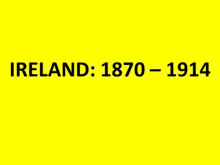 IRELAND: 1870 – 1914. GOVERNMENT: 1870 Ireland was ruled directly from London. Irish members of parliament (MPs) sat in parliament in Westminster. The.