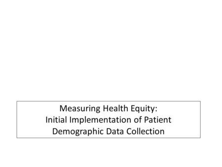 Measuring Health Equity: Initial Implementation of Patient Demographic Data Collection.