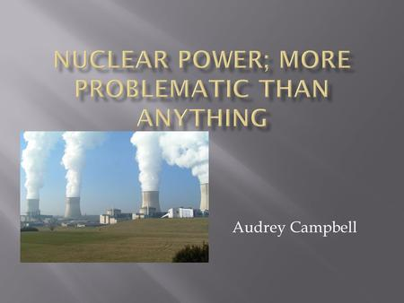 Audrey Campbell.  Nuclear power plants present a hazard to the health and safety of the public because they are subject to accidents.  Example; Chernobyl.