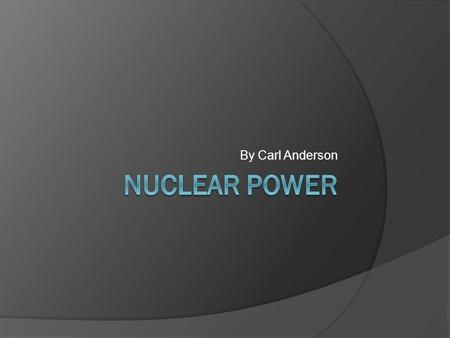 By Carl Anderson What do you think about when you hear nuclear?