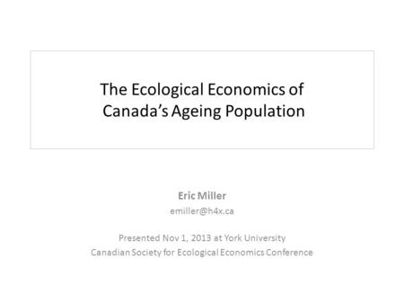 The Ecological Economics of Canada's Ageing Population Eric Miller Presented Nov 1, 2013 at York University Canadian Society for Ecological.