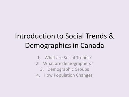 Introduction to Social Trends & Demographics in Canada 1.What are Social Trends? 2.What are demographers? 3.Demographic Groups 4.How Population Changes.
