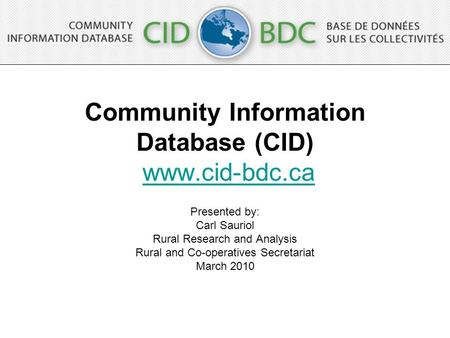 Community Information Database (CID) www.cid-bdc.cawww.cid-bdc.ca Presented by: Carl Sauriol Rural Research and Analysis Rural and Co-operatives Secretariat.