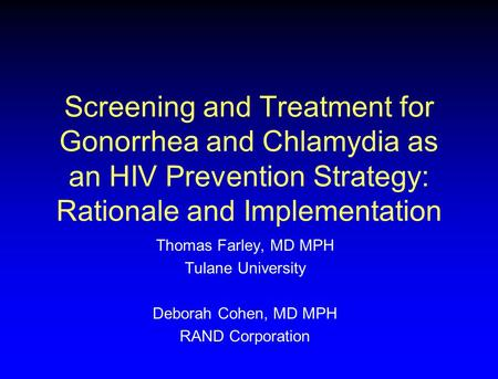 Screening and Treatment for Gonorrhea and Chlamydia as an HIV Prevention Strategy: Rationale and Implementation Thomas Farley, MD MPH Tulane University.