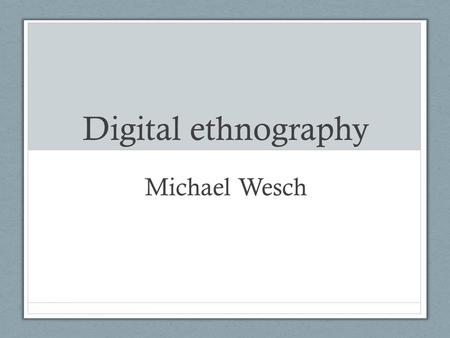 Digital ethnography Michael Wesch. Ethnography Is literally the study of people and cultures. Digital ethnography is the study of cultures and people.