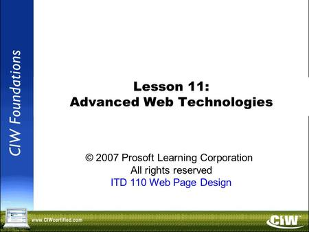 Copyright © 2004 ProsoftTraining, All Rights Reserved. Lesson 11: Advanced Web Technologies © 2007 Prosoft Learning Corporation All rights reserved ITD.
