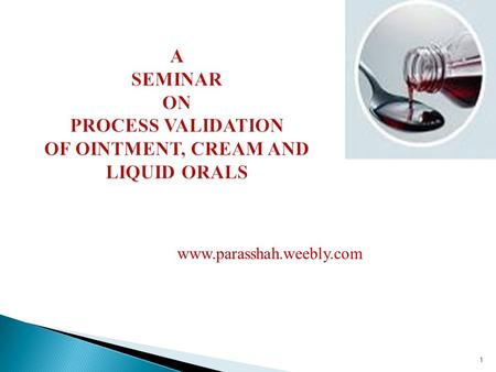 A SEMINAR ON PROCESS VALIDATION OF OINTMENT, CREAM AND LIQUID ORALS